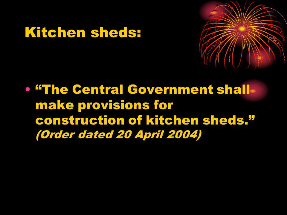 Kitchen sheds: The Central Government shall make provisions for construction of kitchen sheds. (Order dated 20 April 2004)