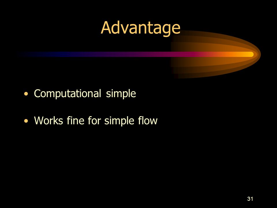 Advantage Computational simple Works fine for simple flow