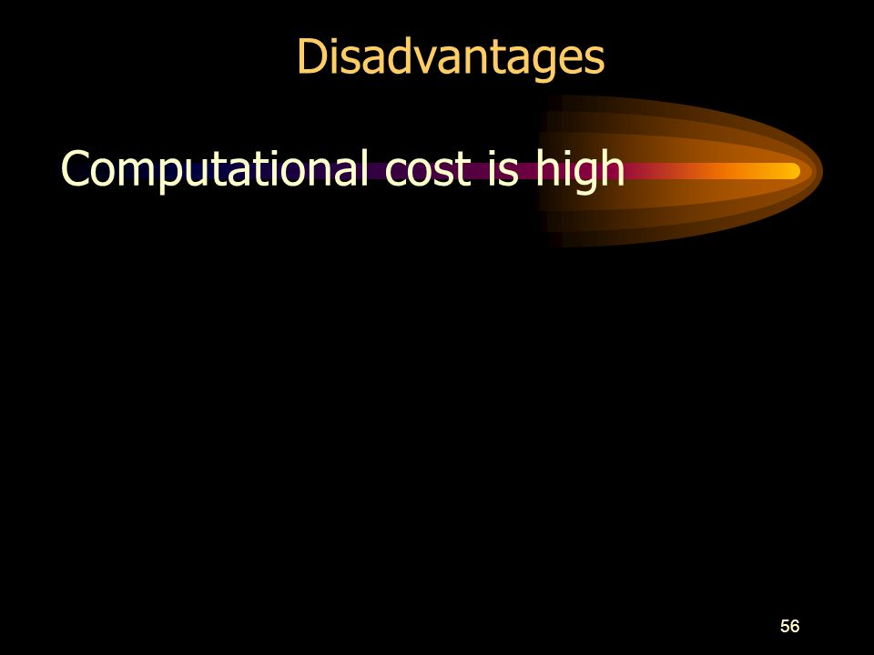 Disadvantages Computational cost is high
