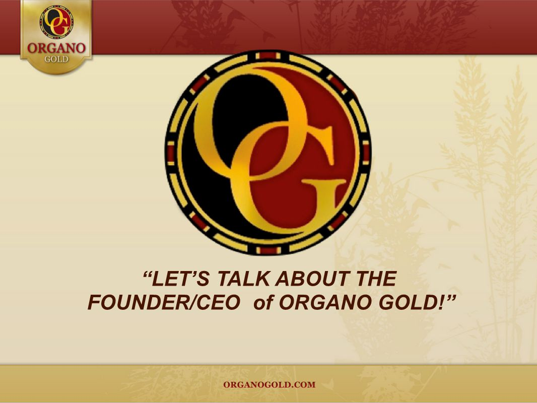 FOUNDER/CEO of ORGANO GOLD!