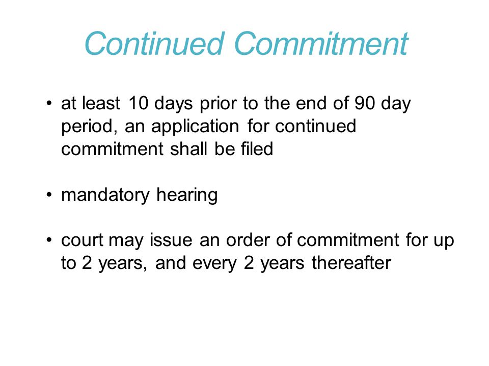 Continued Commitment at least 10 days prior to the end of 90 day period, an application for continued commitment shall be filed.