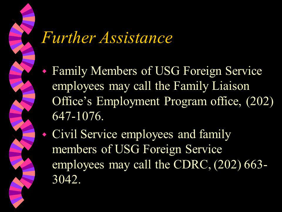 Further Assistance Family Members of USG Foreign Service employees may call the Family Liaison Office's Employment Program office, (202) 647-1076.