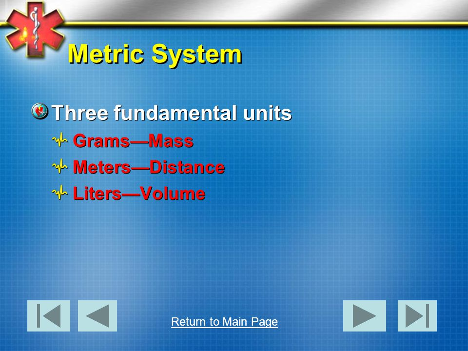 Metric System Three fundamental units Grams—Mass Meters—Distance