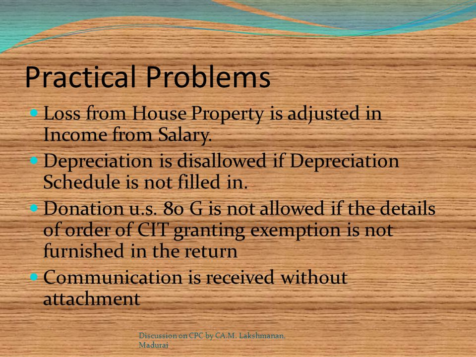 Practical Problems Loss from House Property is adjusted in Income from Salary. Depreciation is disallowed if Depreciation Schedule is not filled in.