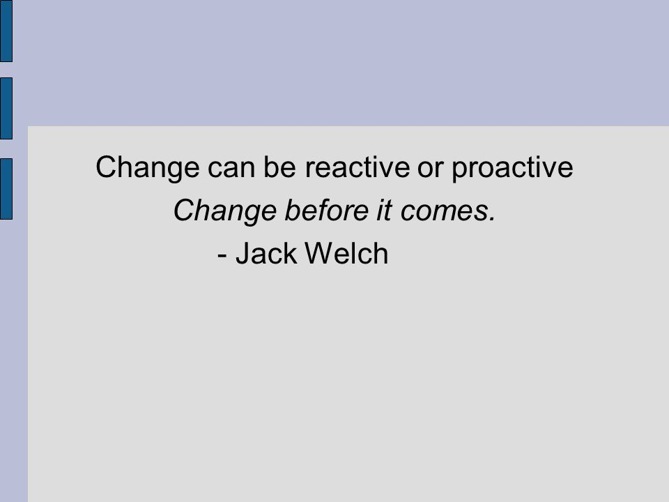 Change can be reactive or proactive