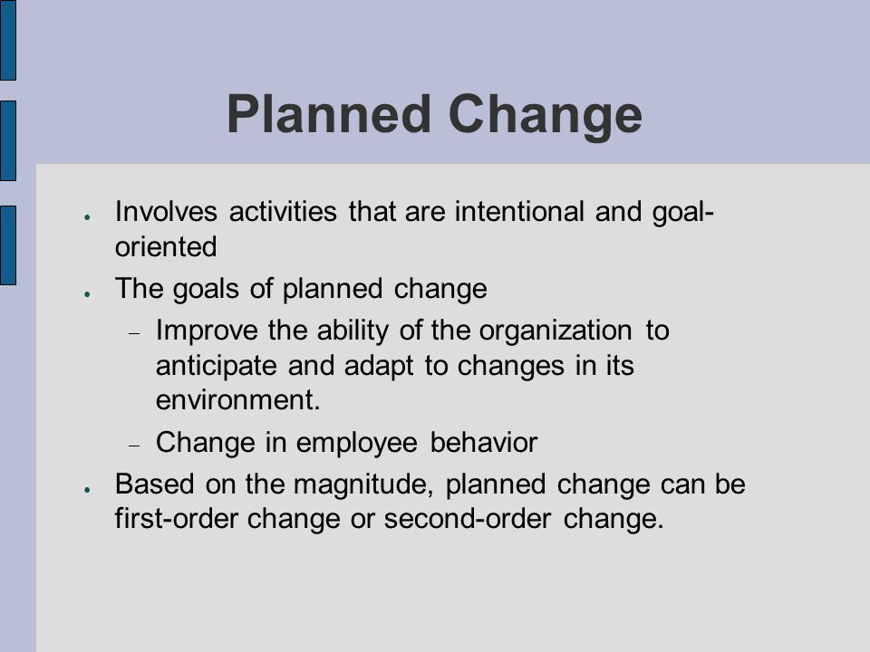 Planned Change Involves activities that are intentional and goal- oriented. The goals of planned change.