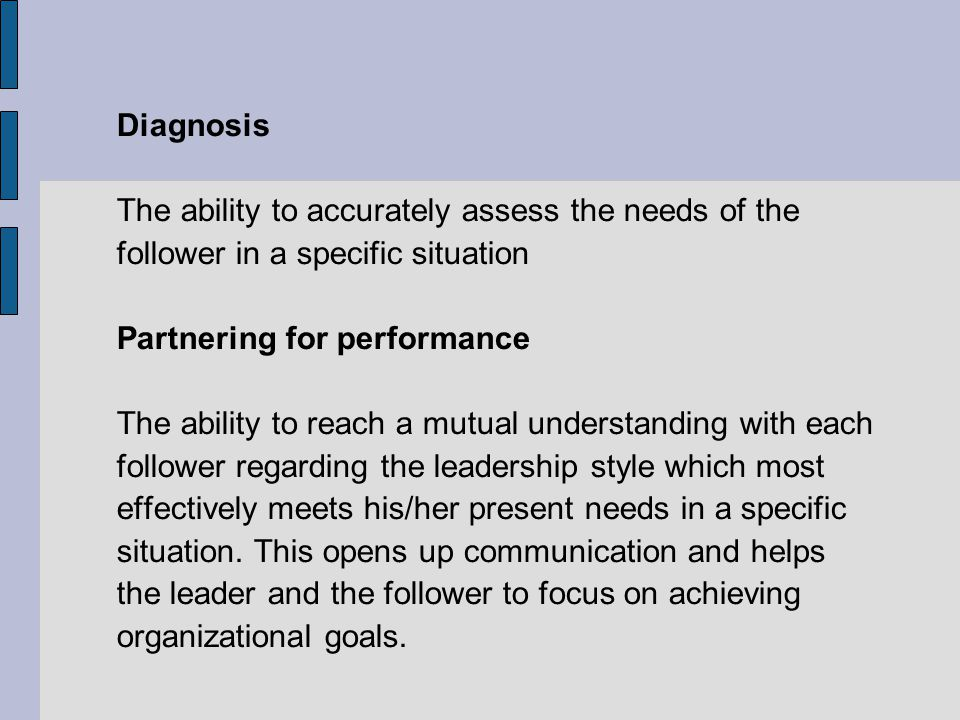 Diagnosis The ability to accurately assess the needs of the. follower in a specific situation. Partnering for performance.