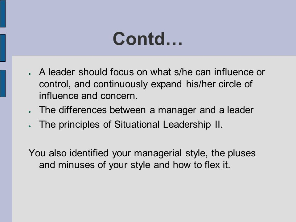 Contd… A leader should focus on what s/he can influence or control, and continuously expand his/her circle of influence and concern.