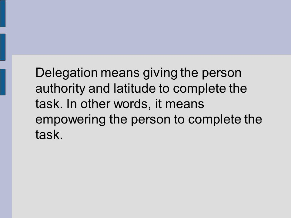 Delegation means giving the person authority and latitude to complete the task.