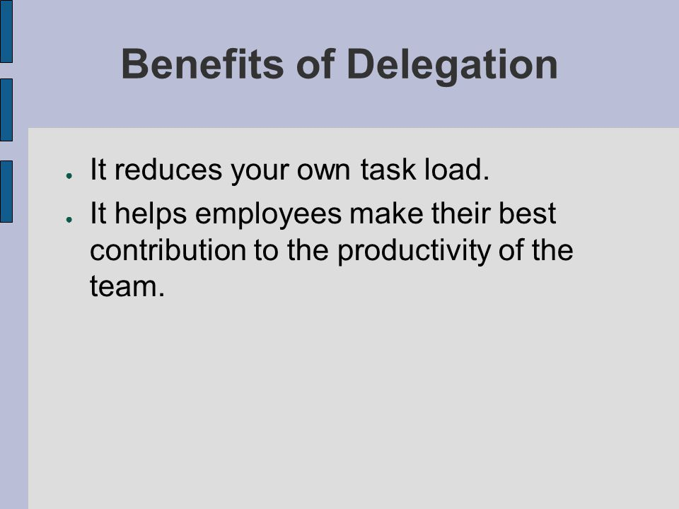 benefit of delegation Benefits of delegation delegating tasks brings benefits to both the manager and the company as a whole delegating frees up time for the manager, you, to oversee more serious matters.