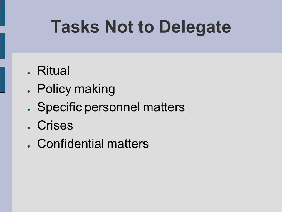 Tasks Not to Delegate Ritual Policy making Specific personnel matters
