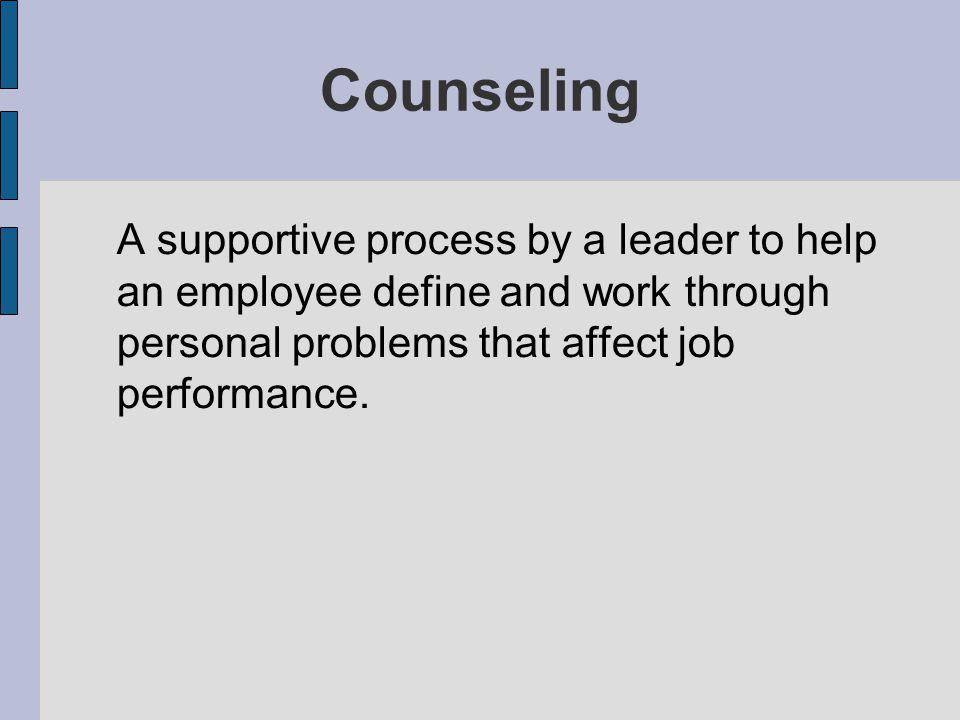 Counseling A supportive process by a leader to help an employee define and work through personal problems that affect job performance.