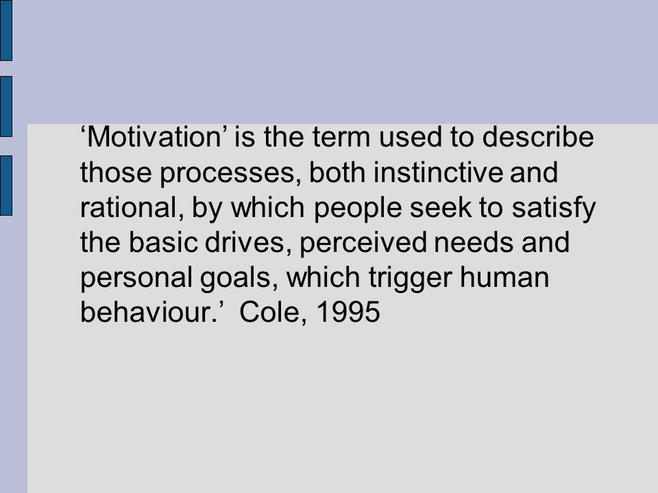 'Motivation' is the term used to describe those processes, both instinctive and rational, by which people seek to satisfy the basic drives, perceived needs and personal goals, which trigger human behaviour.' Cole, 1995