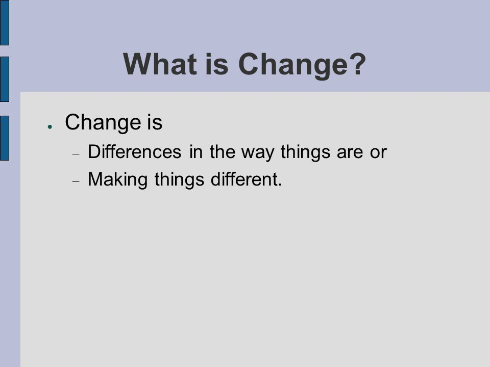 What is Change Change is Differences in the way things are or