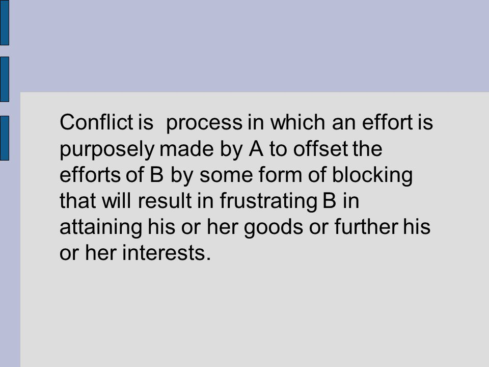 Conflict is process in which an effort is purposely made by A to offset the efforts of B by some form of blocking that will result in frustrating B in attaining his or her goods or further his or her interests.