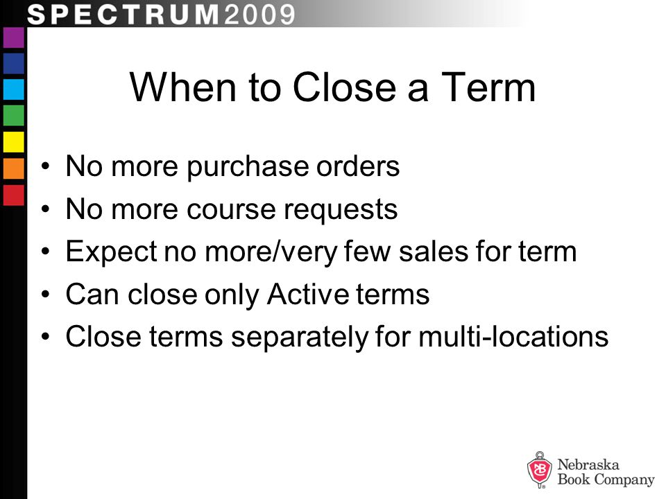 When to Close a Term No more purchase orders No more course requests