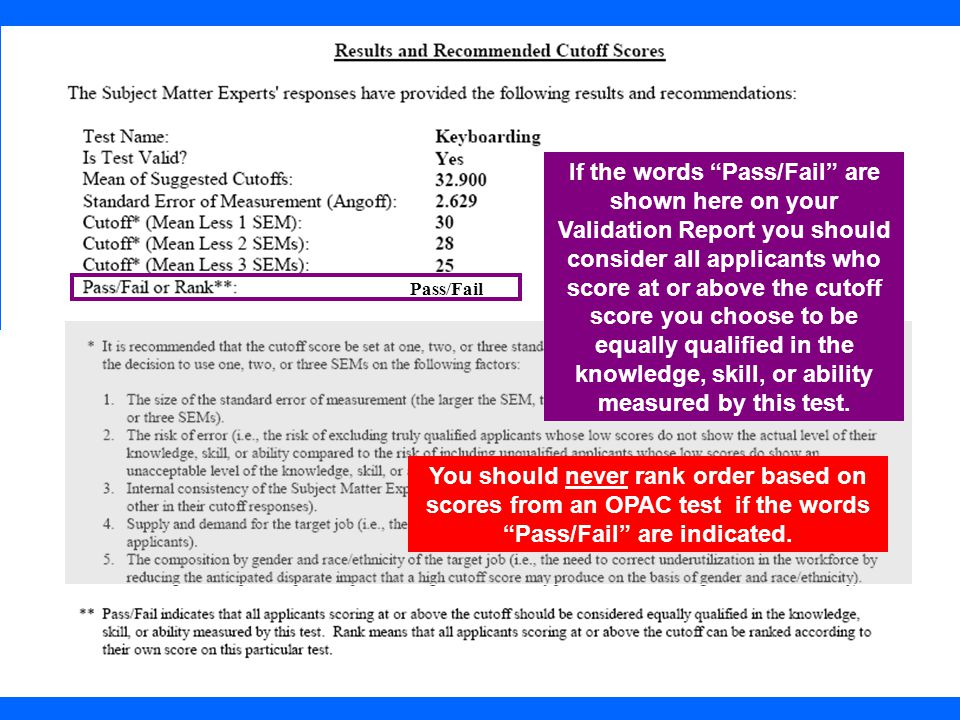 If the words Pass/Fail are shown here on your Validation Report you should consider all applicants who score at or above the cutoff score you choose to be equally qualified in the knowledge, skill, or ability measured by this test.
