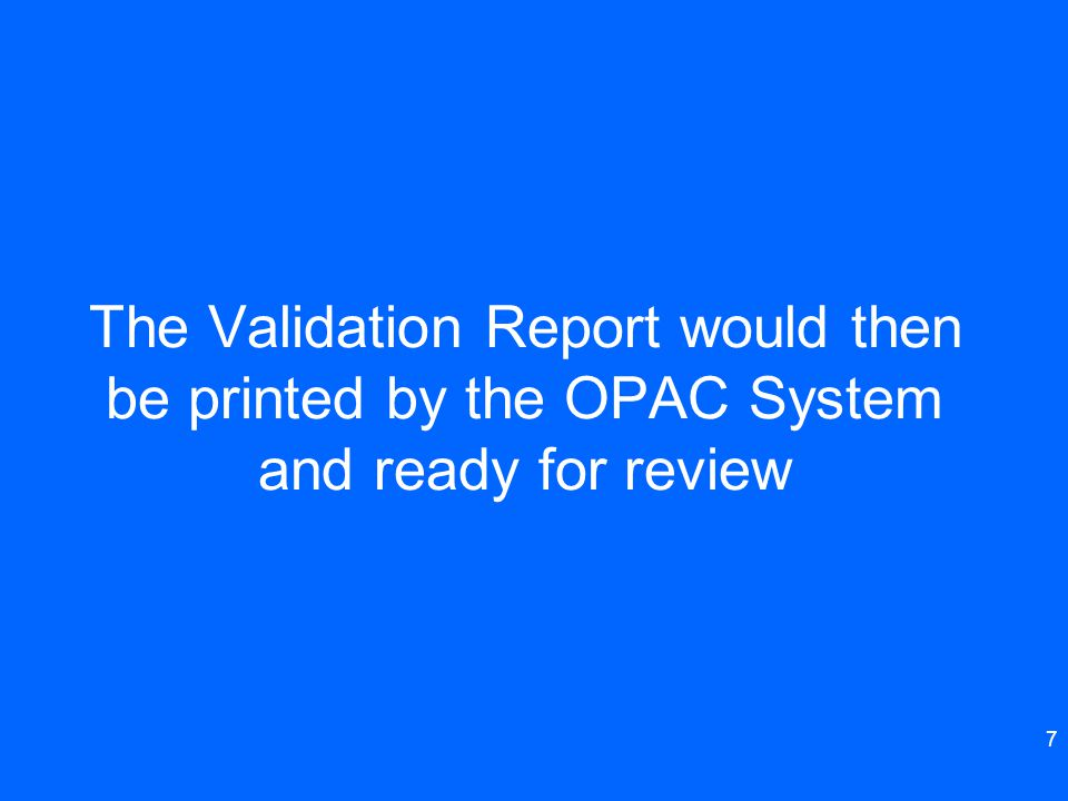 The Validation Report would then be printed by the OPAC System and ready for review