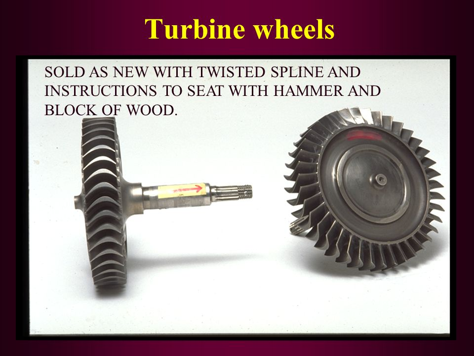Turbine wheels SOLD AS NEW WITH TWISTED SPLINE AND INSTRUCTIONS TO SEAT WITH HAMMER AND BLOCK OF WOOD.