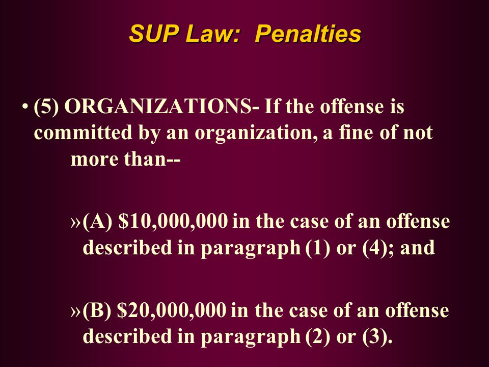 SUP Law: Penalties (5) ORGANIZATIONS- If the offense is committed by an organization, a fine of not more than--