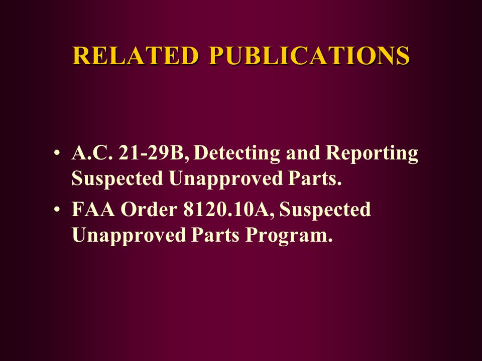 RELATED PUBLICATIONS A.C. 21-29B, Detecting and Reporting Suspected Unapproved Parts.