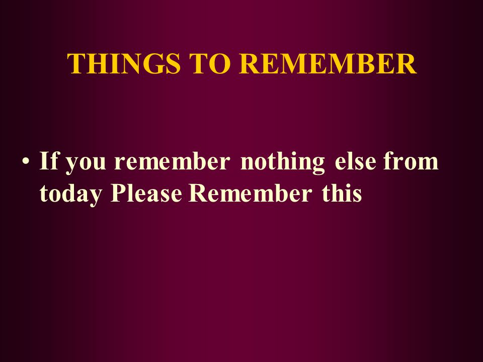 THINGS TO REMEMBER If you remember nothing else from today Please Remember this
