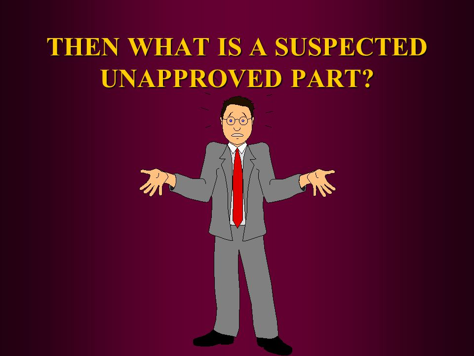 THEN WHAT IS A SUSPECTED UNAPPROVED PART