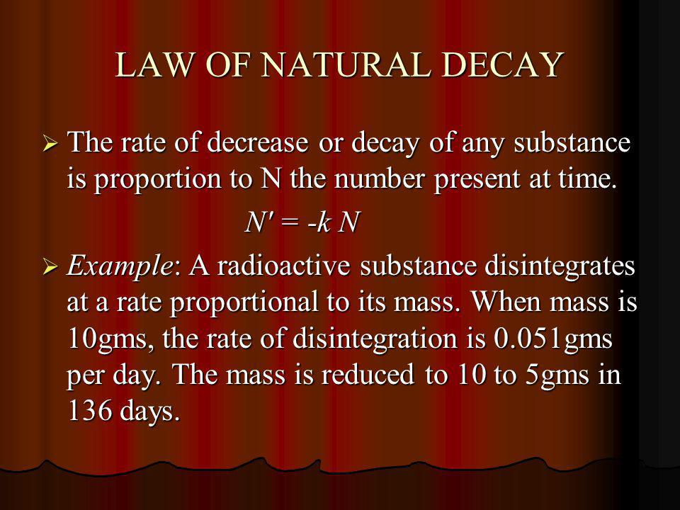 LAW OF NATURAL DECAY The rate of decrease or decay of any substance is proportion to N the number present at time.