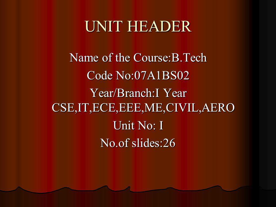 UNIT HEADER Name of the Course:B.Tech Code No:07A1BS02