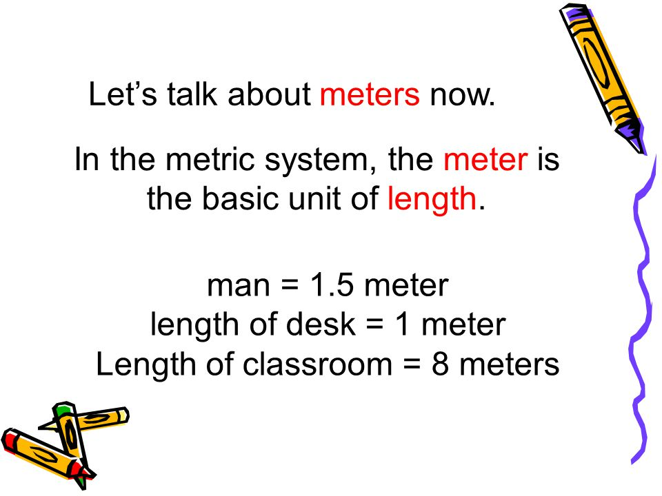 In the metric system, the meter is the basic unit of length.
