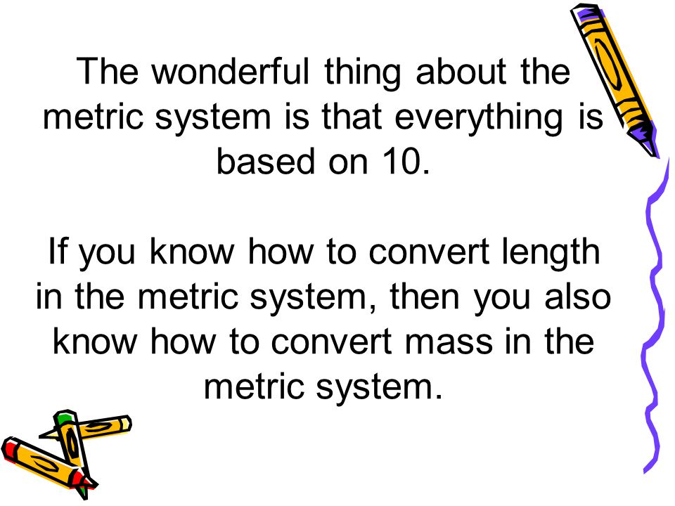 The wonderful thing about the metric system is that everything is based on 10.