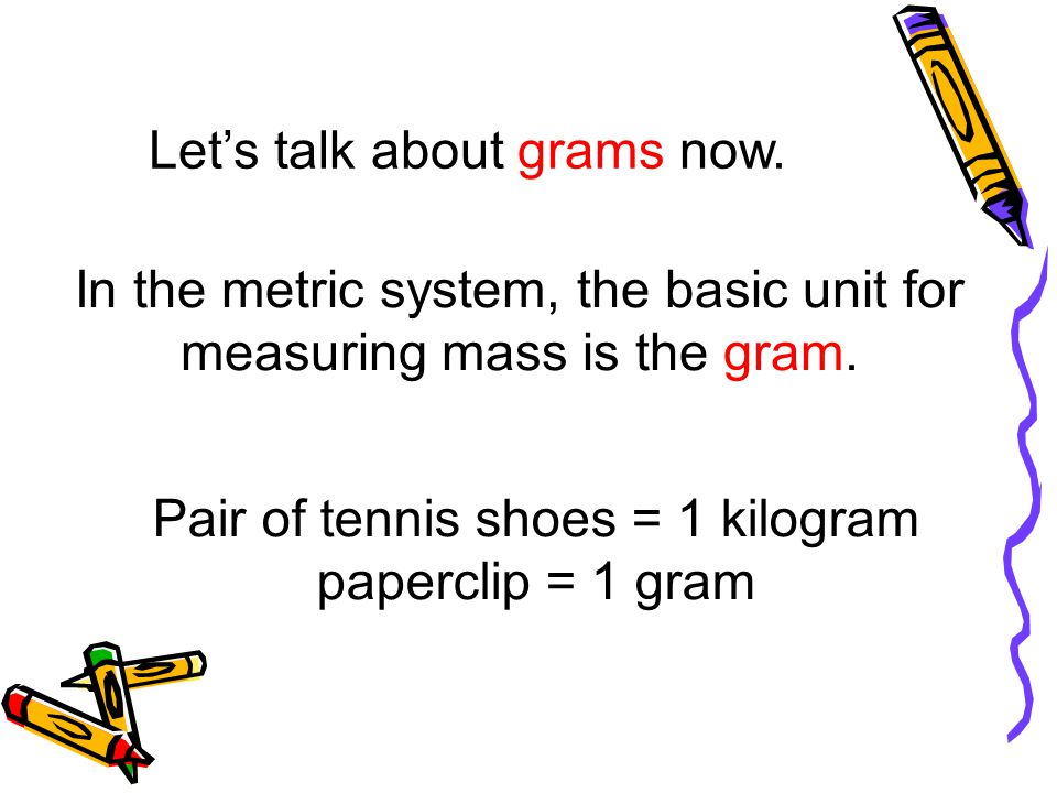 In the metric system, the basic unit for measuring mass is the gram.