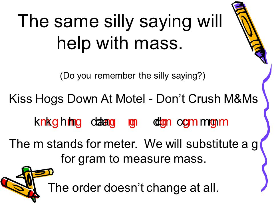 The same silly saying will help with mass.
