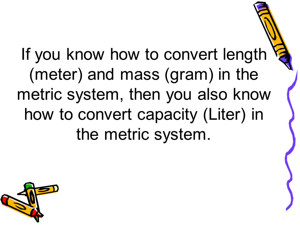If you know how to convert length (meter) and mass (gram) in the metric system, then you also know how to convert capacity (Liter) in the metric system.