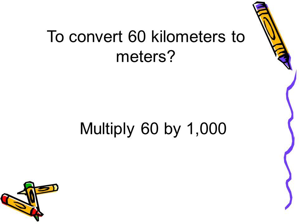 To convert 60 kilometers to meters