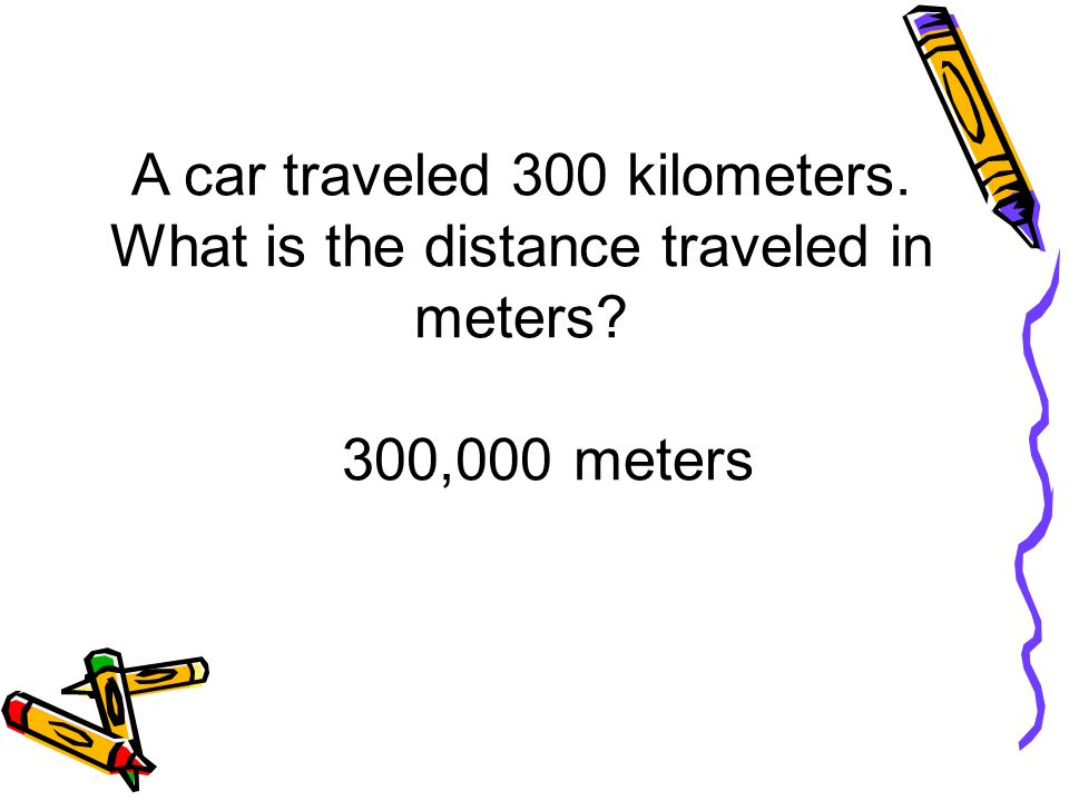 A car traveled 300 kilometers. What is the distance traveled in meters