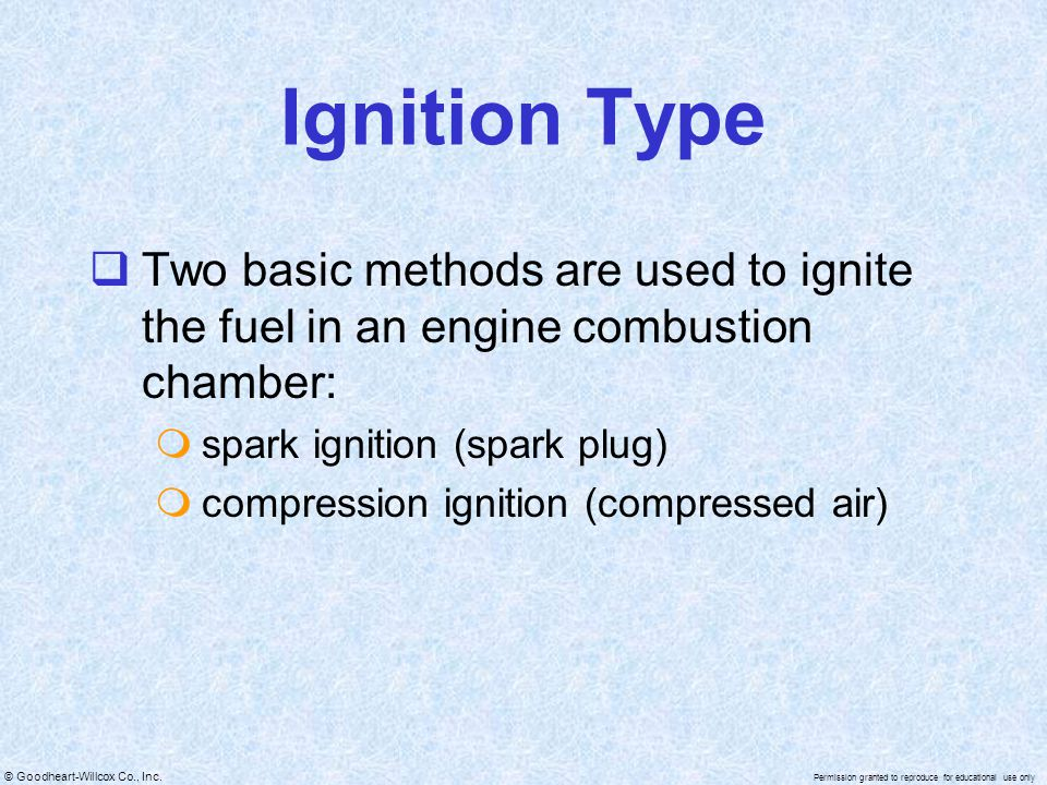 Ignition Type Two basic methods are used to ignite the fuel in an engine combustion chamber: spark ignition (spark plug)
