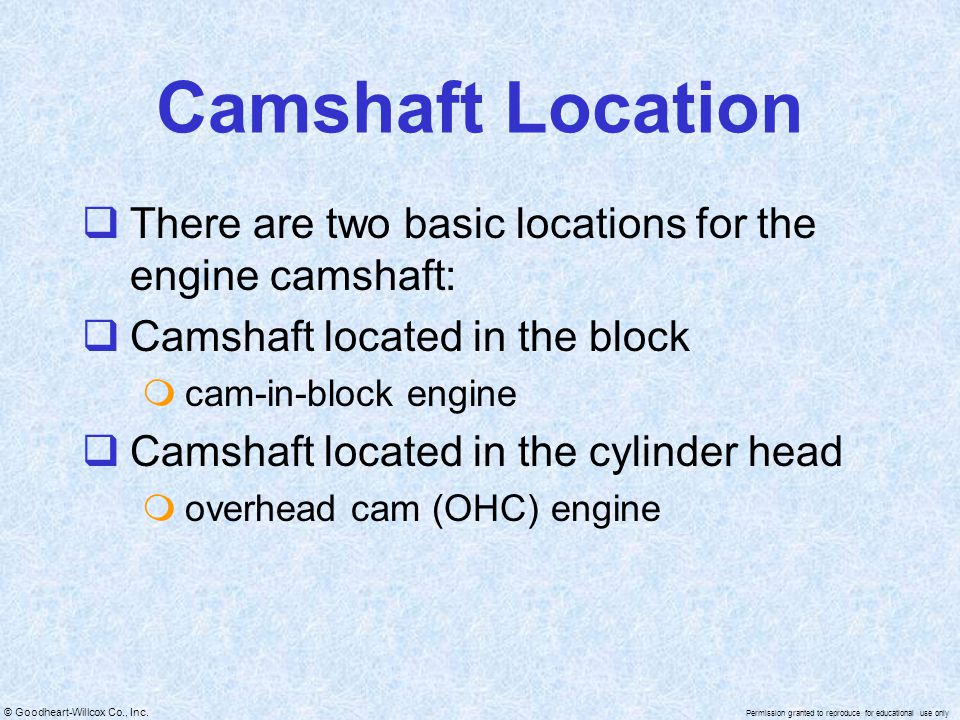Camshaft Location There are two basic locations for the engine camshaft: Camshaft located in the block.