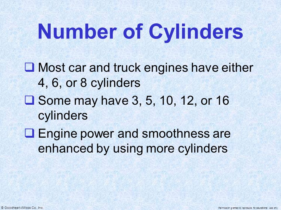 Number of Cylinders Most car and truck engines have either 4, 6, or 8 cylinders. Some may have 3, 5, 10, 12, or 16 cylinders.