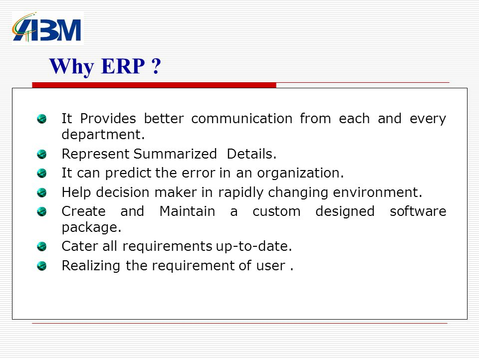 Why ERP It Provides better communication from each and every department. Represent Summarized Details.