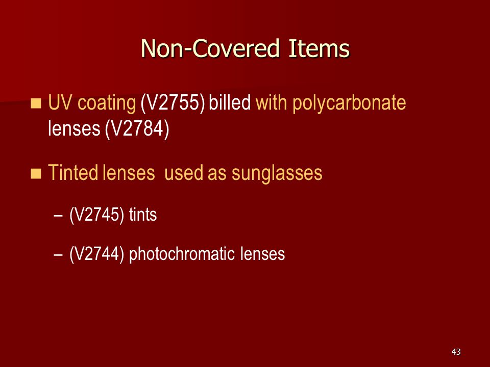 Non-Covered Items UV coating (V2755) billed with polycarbonate lenses (V2784) Tinted lenses used as sunglasses.