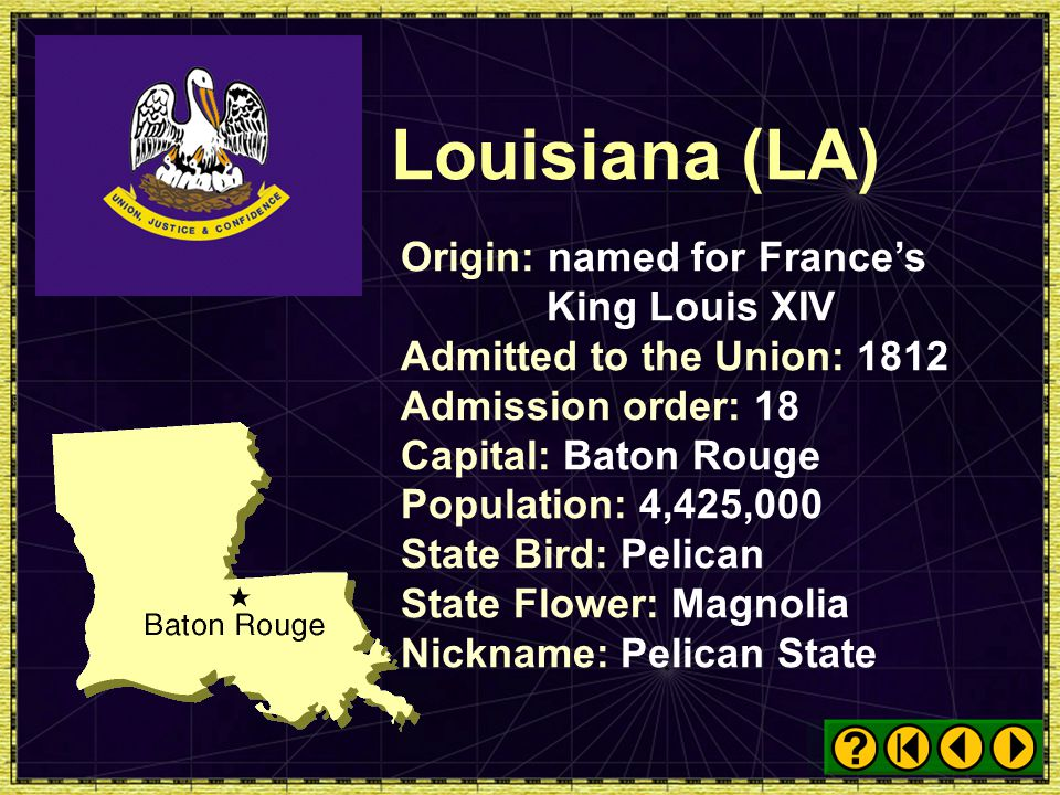 Louisiana (LA) Origin: named for France's King Louis XIV