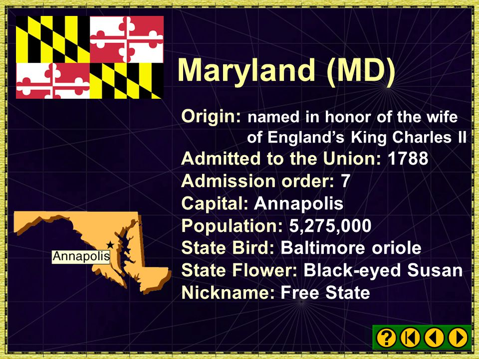 Maryland (MD) Origin: named in honor of the wife of England's King Charles II. Admitted to the Union: 1788.