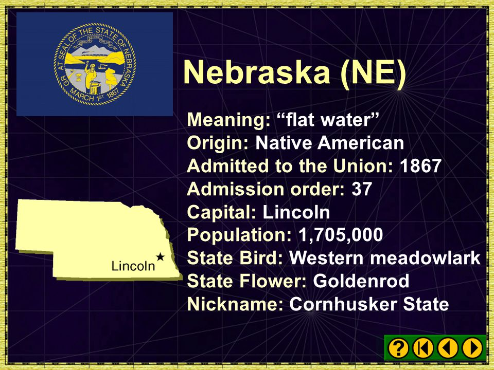 Nebraska (NE) Meaning: flat water Origin: Native American