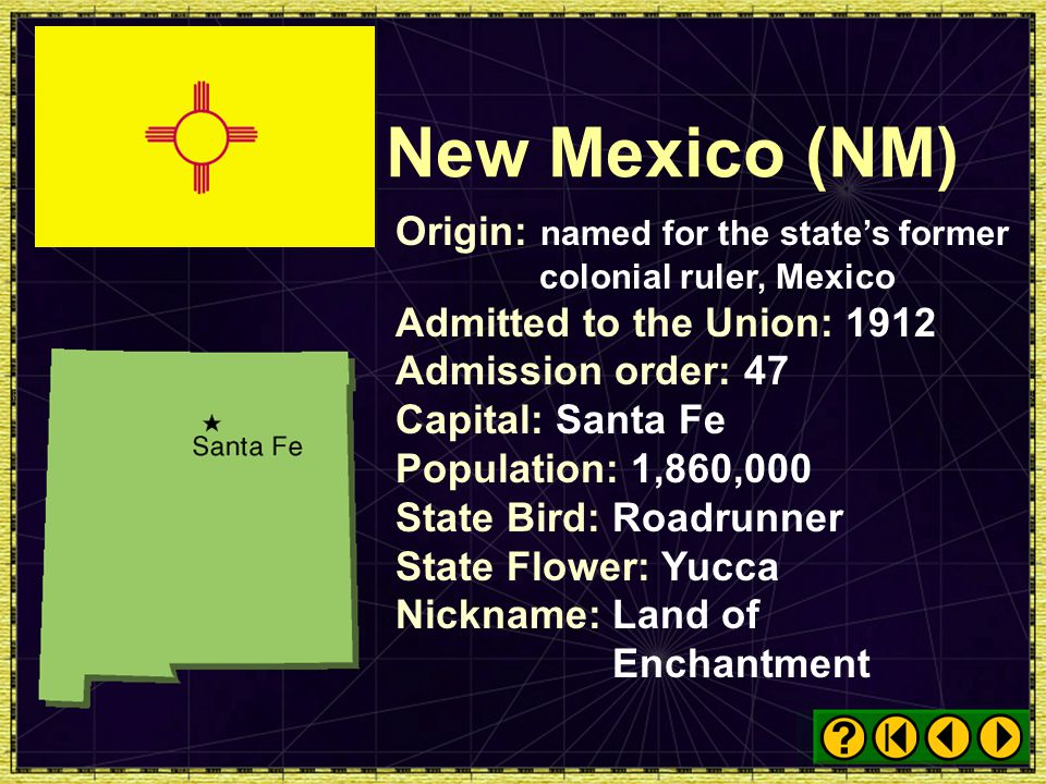 New Mexico (NM) Origin: named for the state's former colonial ruler, Mexico. Admitted to the Union: 1912.