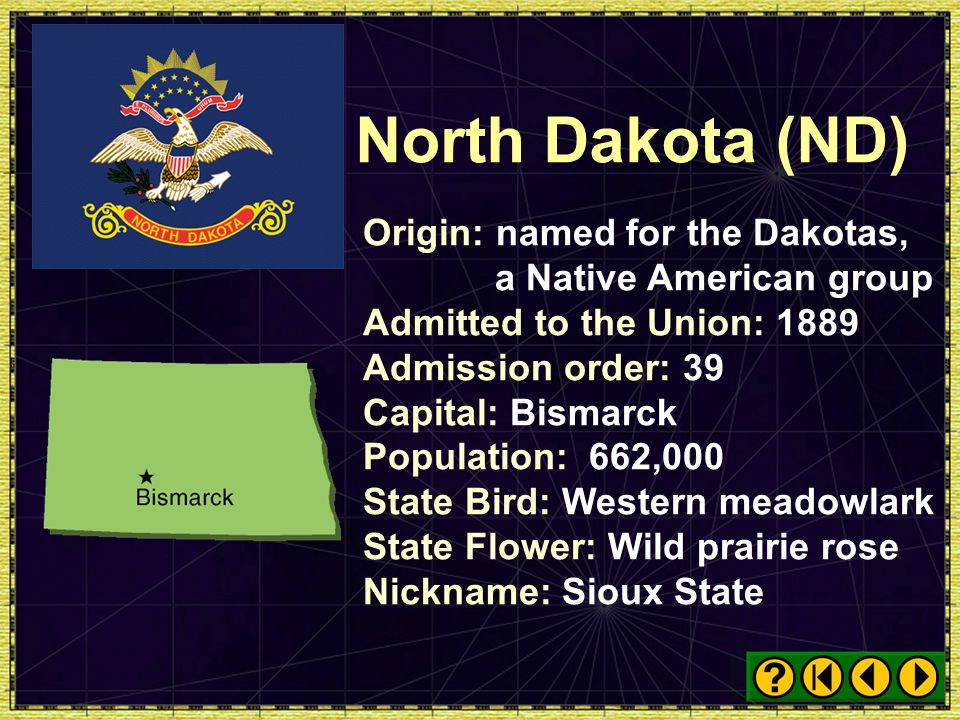 North Dakota (ND) Origin: named for the Dakotas, a Native American group. Admitted to the Union: 1889.