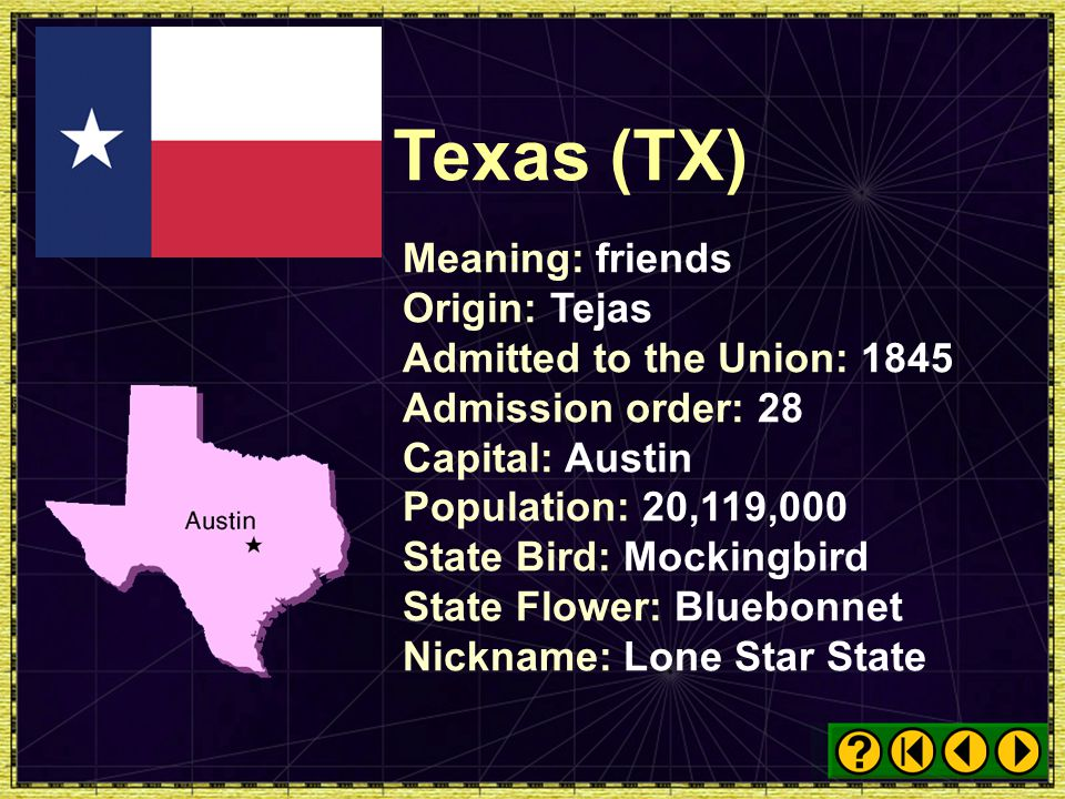 Texas (TX) Meaning: friends Origin: Tejas Admitted to the Union: 1845