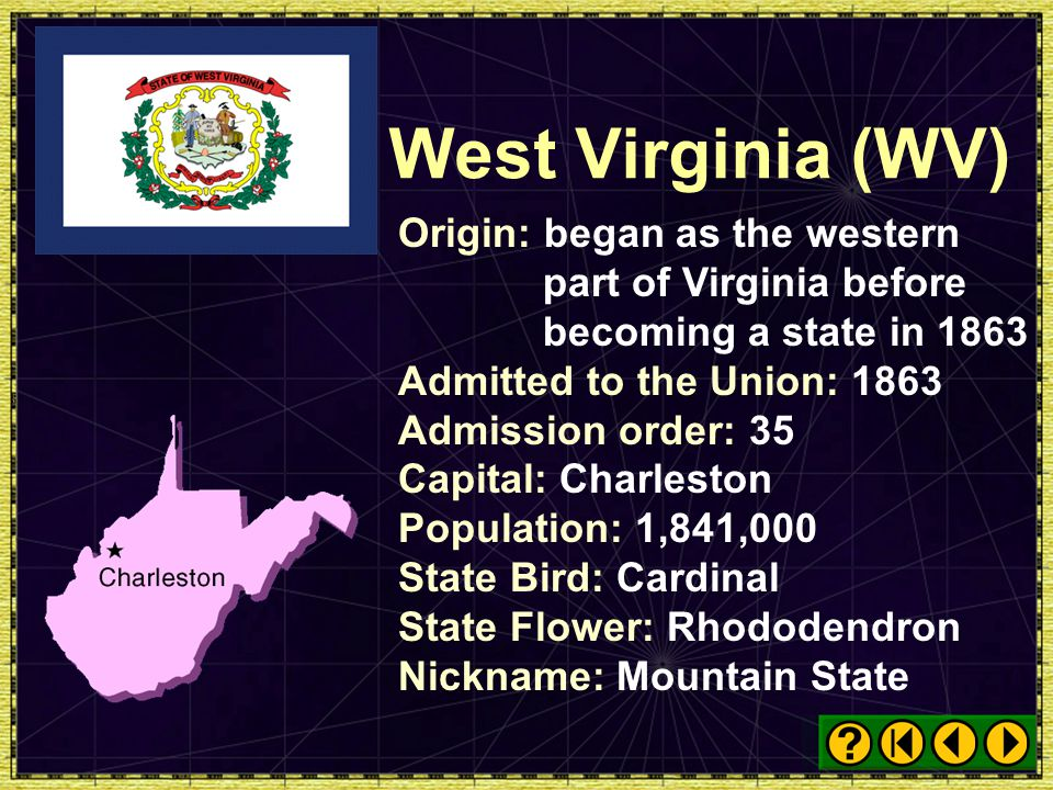 West Virginia (WV) Origin: began as the western part of Virginia before becoming a state in 1863. Admitted to the Union: 1863.