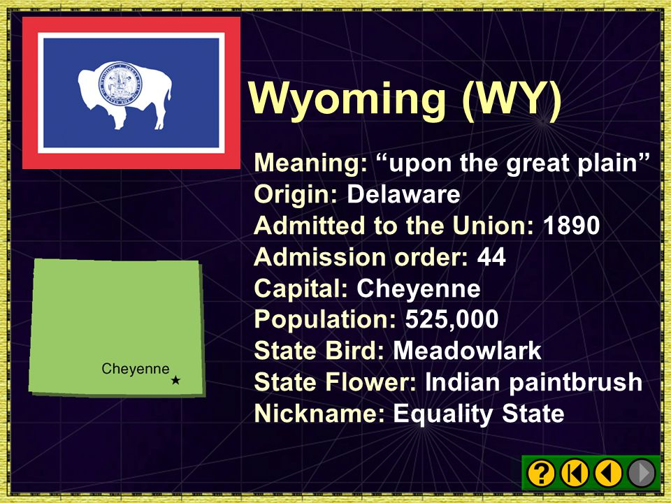 Wyoming (WY) Meaning: upon the great plain Origin: Delaware