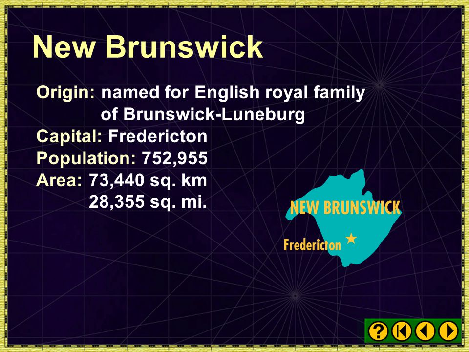 New Brunswick Origin: named for English royal family of Brunswick-Luneburg. Capital: Fredericton. Population: 752,955.